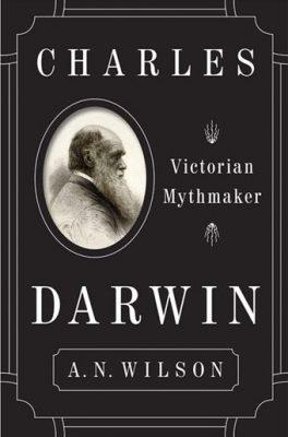 """""""Darwin a greșit"""", de A.N. Wilson. Partea I-a"""
